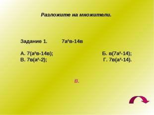 Разложите на множители. Задание 1. 7а²в-14в А. 7(а²в-14в); Б. в(7а²-14); В. 7