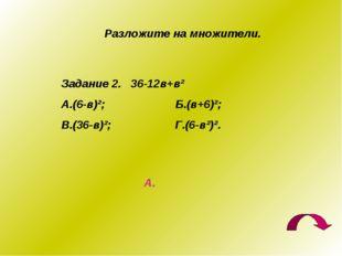 Разложите на множители. Задание 2. 36-12в+в² А.(6-в)²; Б.(в+6)²; В.(36-в)²; Г