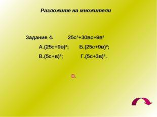 Разложите на множители Задание 4. 25с²+30вс+9в² А.(25с+9в)²; Б.(25с+9в)²; В.(