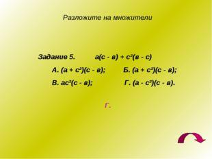 Разложите на множители Задание 5. а(с - в) + с²(в - с) А. (а + с²)(с - в); Б.