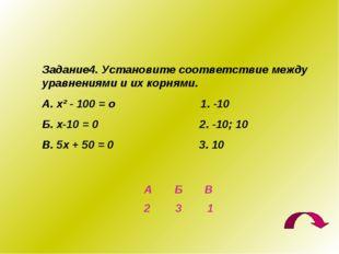 Задание4. Установите соответствие между уравнениями и их корнями. А. х² - 100