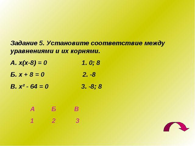 Задание 5. Установите соответствие между уравнениями и их корнями. А. х(х-8)...
