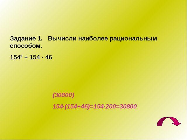 Задание 1. Вычисли наиболее рациональным способом. 154² + 154 · 46 (30800) 15...