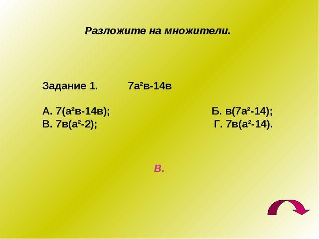 Разложите на множители. Задание 1. 7а²в-14в А. 7(а²в-14в); Б. в(7а²-14); В. 7...
