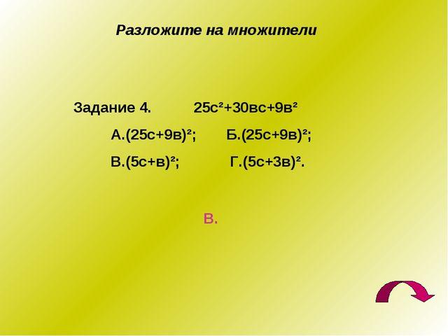 Разложите на множители Задание 4. 25с²+30вс+9в² А.(25с+9в)²; Б.(25с+9в)²; В.(...
