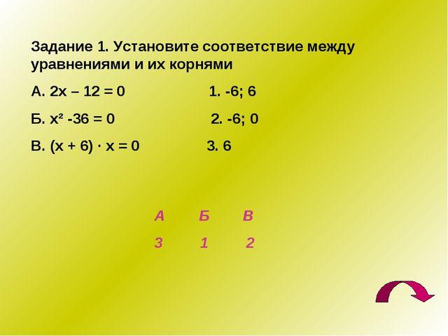 Задание 1. Установите соответствие между уравнениями и их корнями А. 2х – 12...