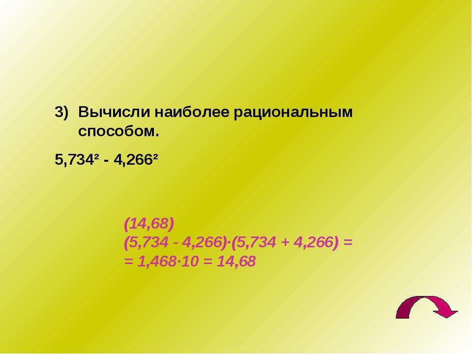 Вычисли наиболее рациональным способом. 5,734² - 4,266² (14,68) (5,734 - 4,26...