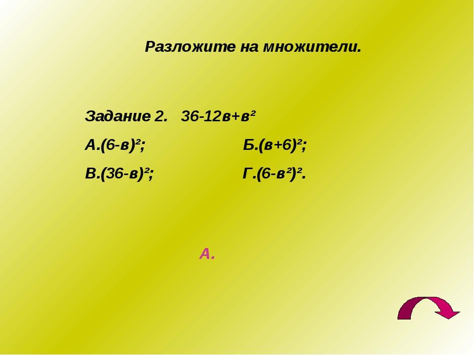 Разложите на множители. Задание 2. 36-12в+в² А.(6-в)²; Б.(в+6)²; В.(36-в)²; Г...