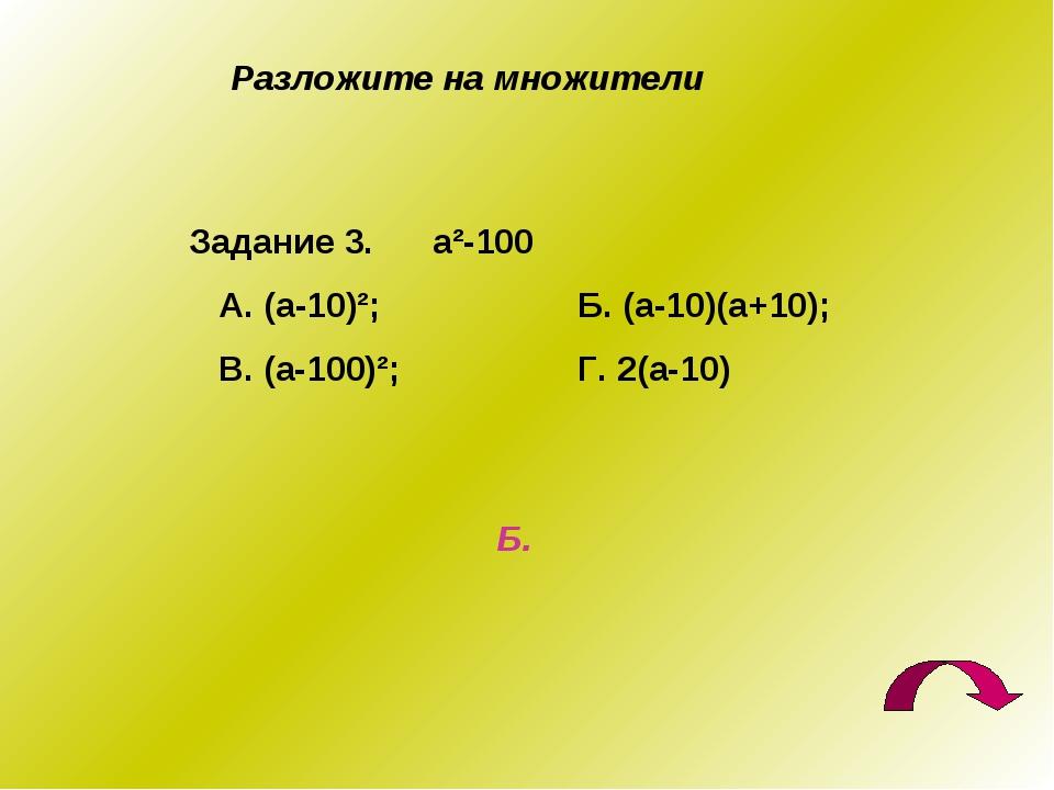 Разложите на множители Задание 3. а²-100 А. (а-10)²; Б. (а-10)(а+10); В. (а-...