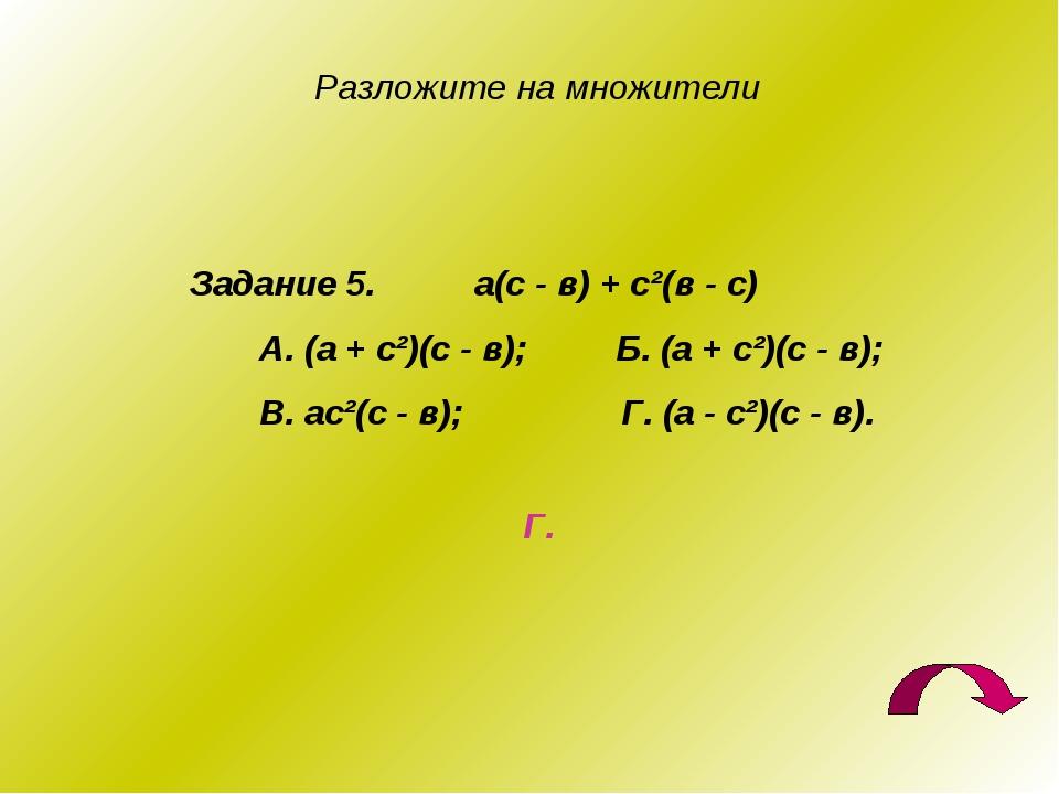 Разложите на множители Задание 5. а(с - в) + с²(в - с) А. (а + с²)(с - в); Б....