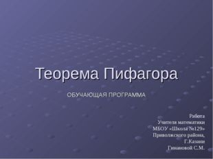 Теорема Пифагора ОБУЧАЮЩАЯ ПРОГРАММА Работа Учителя математики МБОУ «Школа №1