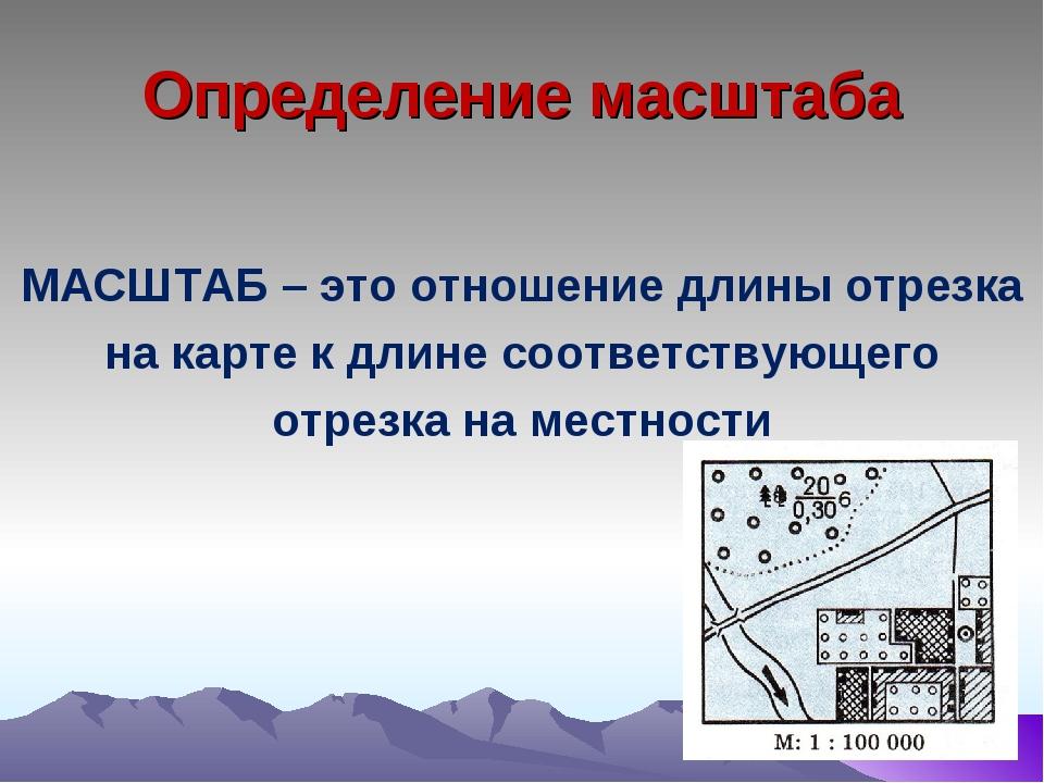 Определение масштаба МАСШТАБ – это отношение длины отрезка на карте к длине с...