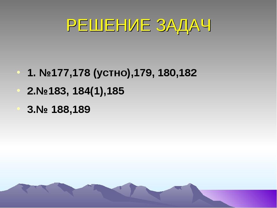 РЕШЕНИЕ ЗАДАЧ 1. №177,178 (устно),179, 180,182 2.№183, 184(1),185 3.№ 188,189