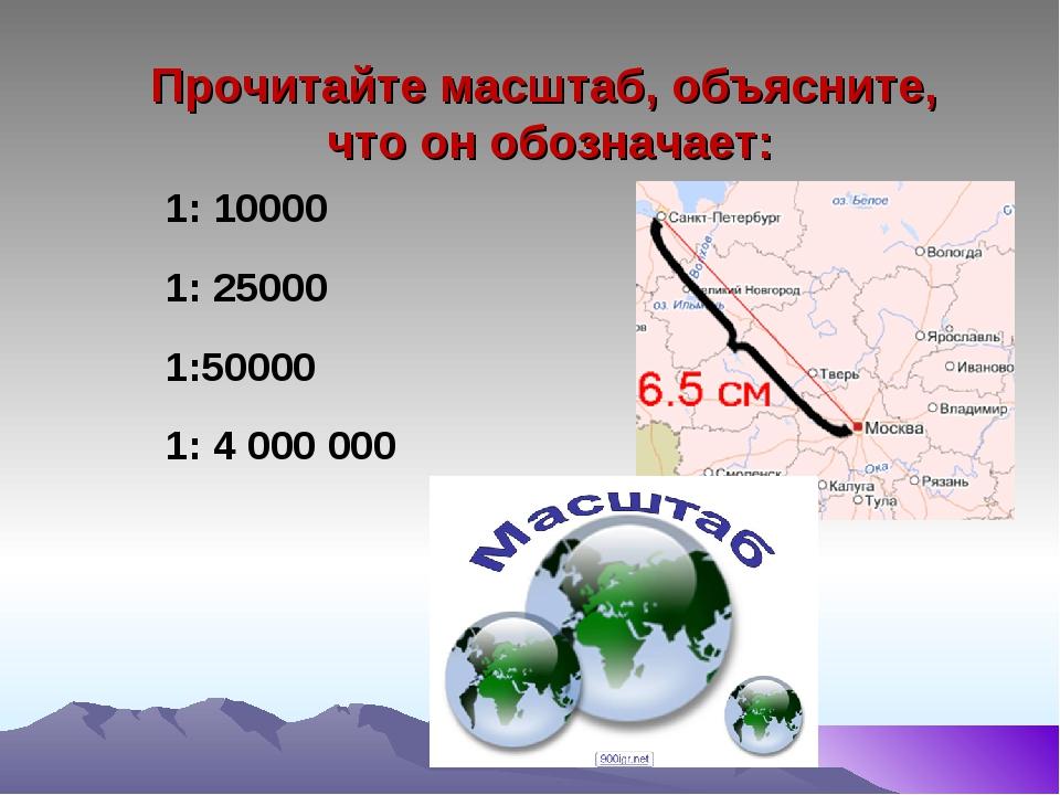 Прочитайте масштаб, объясните, что он обозначает: 1: 10000 1: 25000 1:50000...