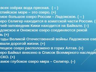 1.Во всех озёрах вода пресная. ( – ) 2. Каспийское море – это озеро. (+) 3.
