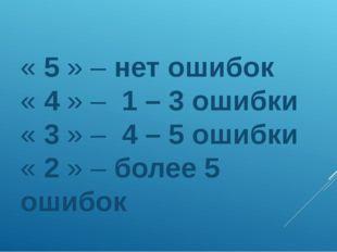 « 5 » – нет ошибок « 4 » – 1 – 3 ошибки « 3 » – 4 – 5 ошибки « 2 » – более 5