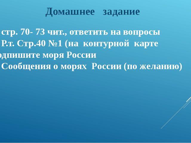 1. стр. 70- 73 чит., ответить на вопросы 2. Р.т. Стр.40 №1 (на контурной кар...
