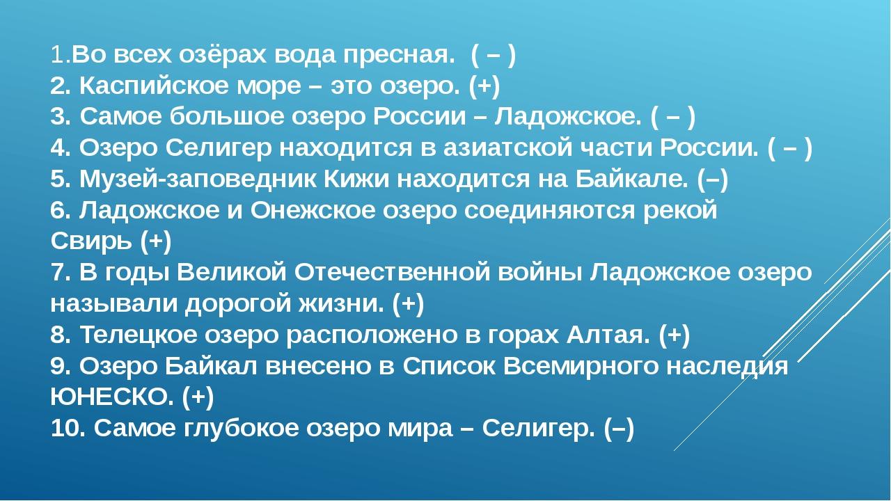 1.Во всех озёрах вода пресная. ( – ) 2. Каспийское море – это озеро. (+) 3....