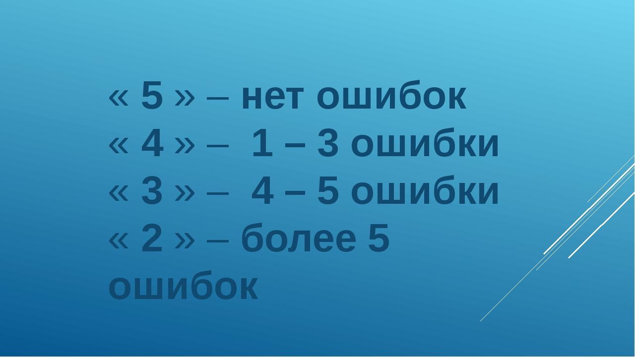 « 5 » – нет ошибок « 4 » – 1 – 3 ошибки « 3 » – 4 – 5 ошибки « 2 » – более 5...