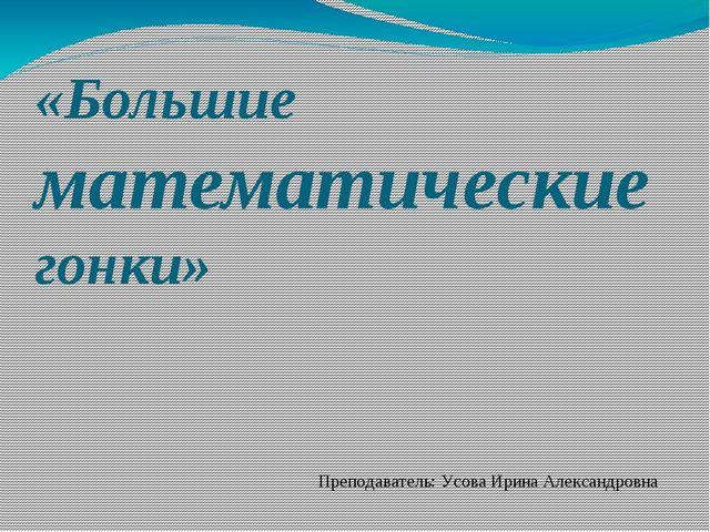 «Большие математические гонки» Преподаватель: Усова Ирина Александровна