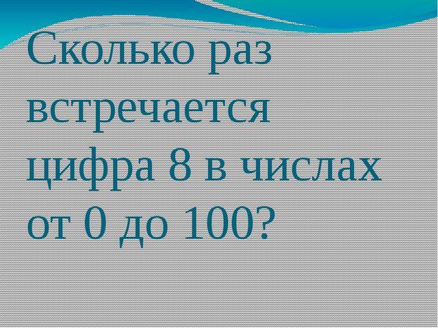 Сколько раз встречается цифра 8 в числах от 0 до 100?