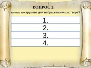 1. 2. 3. 4. ВОПРОС 2: Назовите инструмент для набрасывания раствора? 1. Масте
