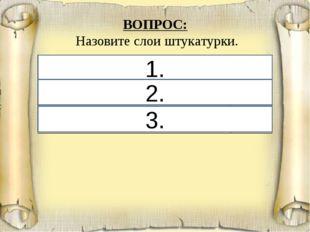 1. 2. 3. ВОПРОС: Назовите слои штукатурки. 1. Обрызг35 2. Грунт24 3. Накрыв
