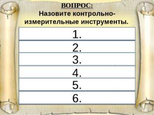 6. 1. 2. 4. 3. 5. ВОПРОС: Назовите контрольно-измерительные инструменты. 1. у