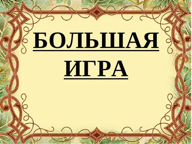 БОЛЬШАЯ ИГРА