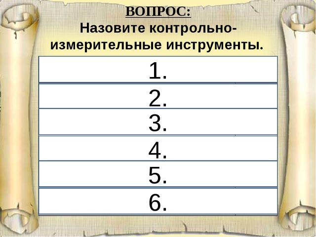 6. 1. 2. 4. 3. 5. ВОПРОС: Назовите контрольно-измерительные инструменты. 1. у...