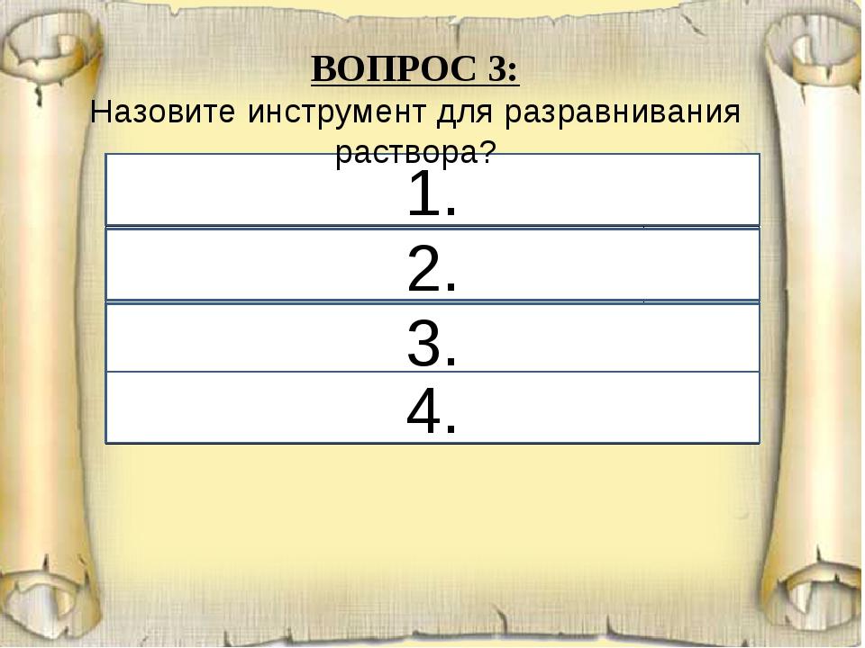 1. 2. 3. 4. ВОПРОС 3: Назовите инструмент для разравнивания раствора? 1. полу...