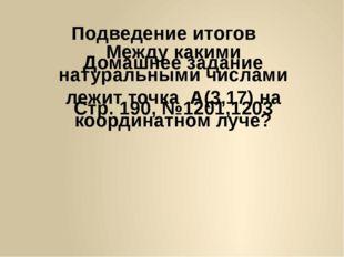 Подведение итогов Между какими натуральными числами лежит точка А(3,17) на ко