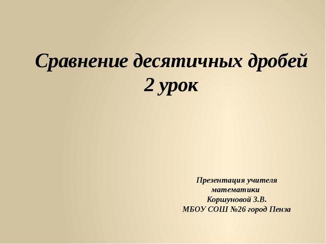 Сравнение десятичных дробей 2 урок Презентация учителя математики Коршуновой...