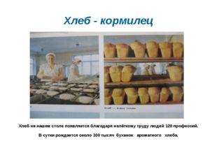 Хлеб - кормилец Хлеб на нашем столе появляется благодаря нелёгкому труду люде