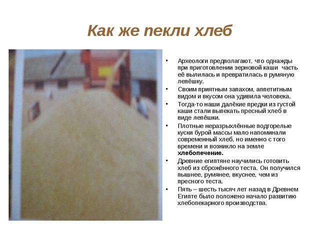 Как же пекли хлеб Археологи предполагают, что однажды при приготовлении зерно...