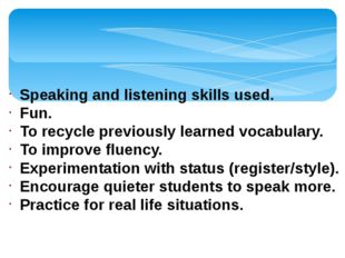 Speaking and listening skills used. Fun. To recycle previously learned vocabu