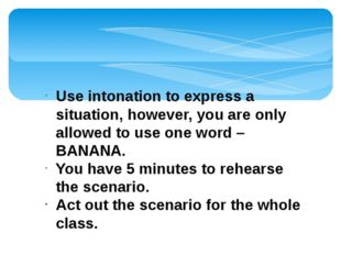 Use intonation to express a situation, however, you are only allowed to use o