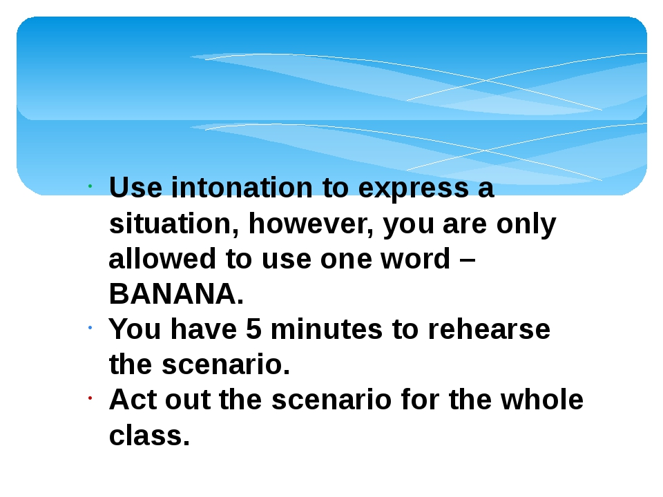 Use intonation to express a situation, however, you are only allowed to use o...