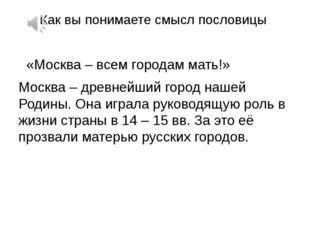 Как вы понимаете смысл пословицы «Москва – всем городам мать!» Москва – древн