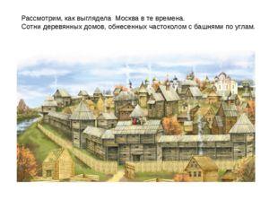 Рассмотрим, как выглядела Москва в те времена. Сотни деревянных домов, обнесе