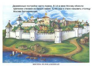 Деревянные постройки часто горели. В 14-м веке Москву обнесли крепкими стенам