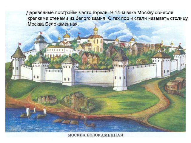 Деревянные постройки часто горели. В 14-м веке Москву обнесли крепкими стенам...