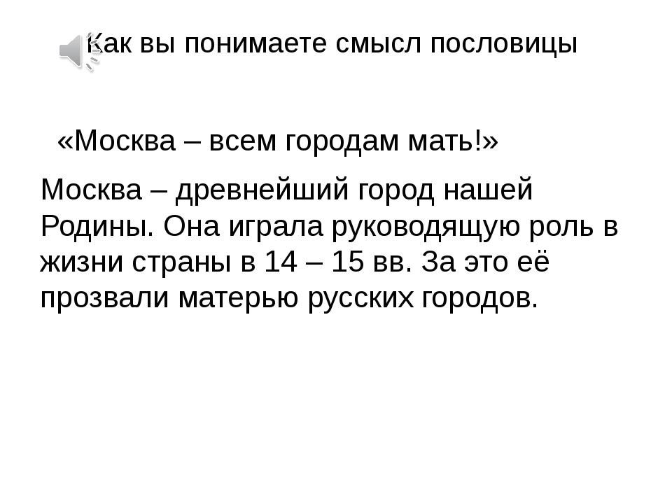 Как вы понимаете смысл пословицы «Москва – всем городам мать!» Москва – древн...