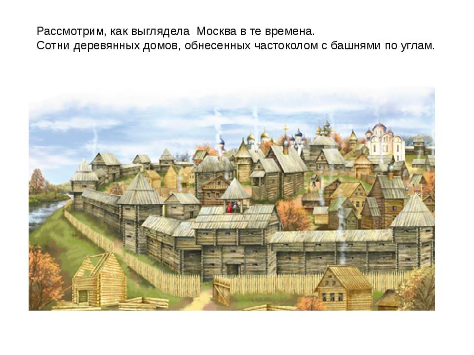 Рассмотрим, как выглядела Москва в те времена. Сотни деревянных домов, обнесе...