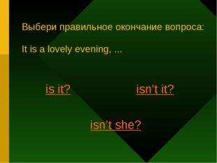 Выбери правильное окончание вопроса: It is a lovely evening, ... is it? isn't