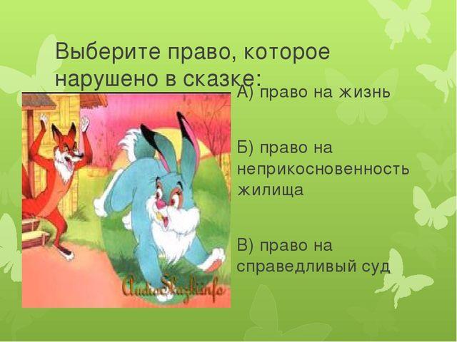 Выберите право, которое нарушено в сказке: А) право на жизнь Б) право на непр...