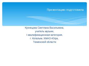 Кузнецова Светлана Васильевна, учитель музыки, I квалификационная категория,