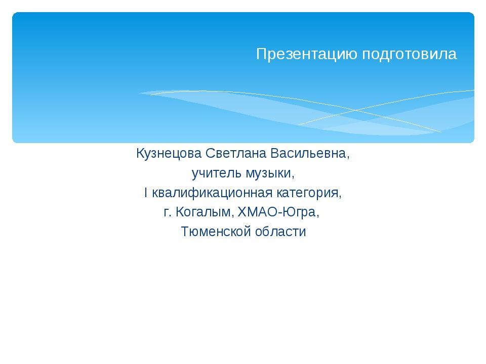 Кузнецова Светлана Васильевна, учитель музыки, I квалификационная категория,...