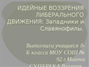 ИДЕЙНЫЕ ВОЗЗРЕНИЯ ЛИБЕРАЛЬНОГО ДВИЖЕНИЯ: Западники и Славянофилы. Выполнили у