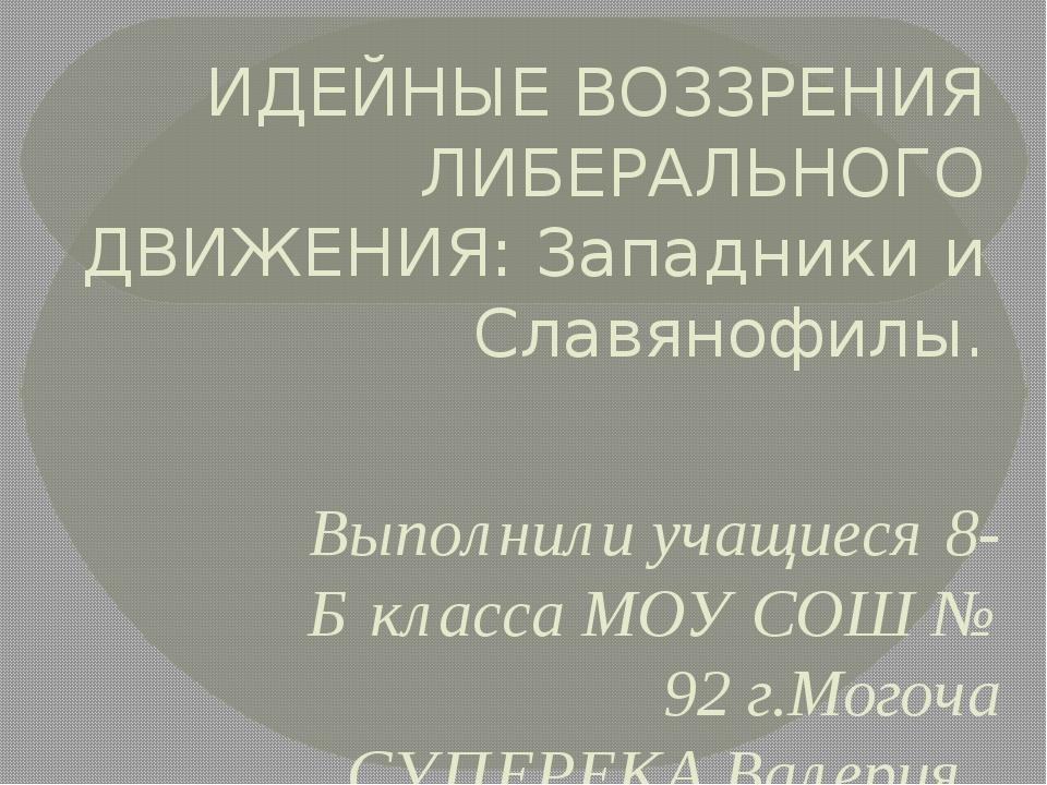 ИДЕЙНЫЕ ВОЗЗРЕНИЯ ЛИБЕРАЛЬНОГО ДВИЖЕНИЯ: Западники и Славянофилы. Выполнили у...